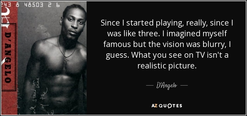 Since I started playing, really, since I was like three. I imagined myself famous but the vision was blurry, I guess. What you see on TV isn't a realistic picture. - D'Angelo