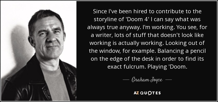 Since I've been hired to contribute to the storyline of 'Doom 4' I can say what was always true anyway. I'm working. You see, for a writer, lots of stuff that doesn't look like working is actually working. Looking out of the window, for example. Balancing a pencil on the edge of the desk in order to find its exact fulcrum. Playing 'Doom. - Graham Joyce