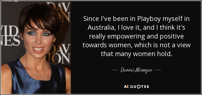 Since I've been in Playboy myself in Australia, I love it, and I think it's really empowering and positive towards women, which is not a view that many women hold. - Dannii Minogue