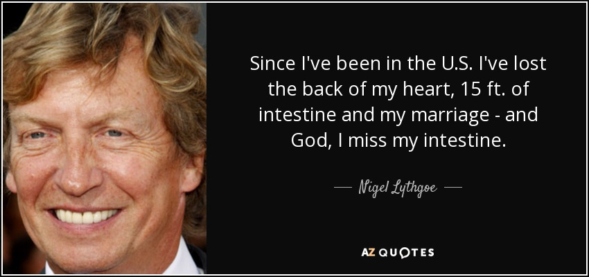 Since I've been in the U.S. I've lost the back of my heart, 15 ft. of intestine and my marriage - and God, I miss my intestine. - Nigel Lythgoe