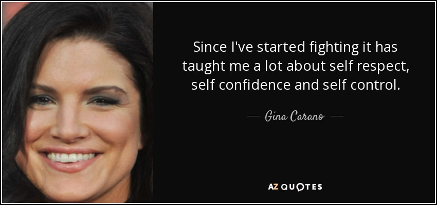 Since I've started fighting it has taught me a lot about self respect, self confidence and self control. - Gina Carano