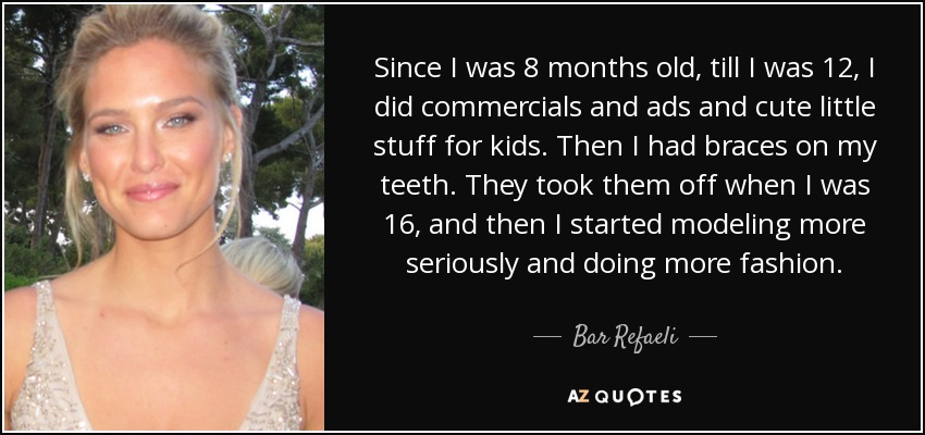 Since I was 8 months old, till I was 12, I did commercials and ads and cute little stuff for kids. Then I had braces on my teeth. They took them off when I was 16, and then I started modeling more seriously and doing more fashion. - Bar Refaeli