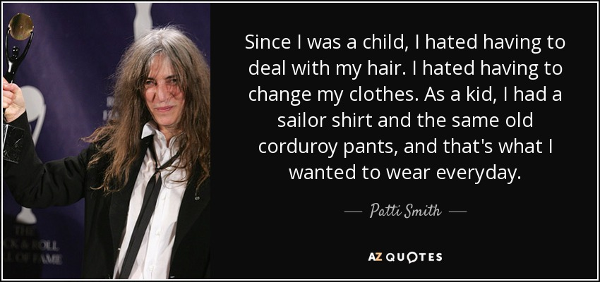 Since I was a child, I hated having to deal with my hair. I hated having to change my clothes. As a kid, I had a sailor shirt and the same old corduroy pants, and that's what I wanted to wear everyday. - Patti Smith