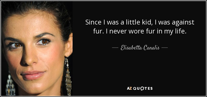 Since I was a little kid, I was against fur. I never wore fur in my life. - Elisabetta Canalis