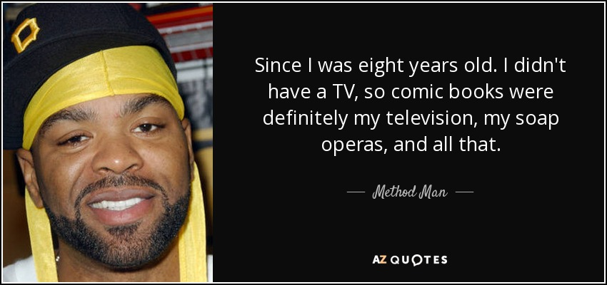 Since I was eight years old. I didn't have a TV, so comic books were definitely my television, my soap operas, and all that. - Method Man