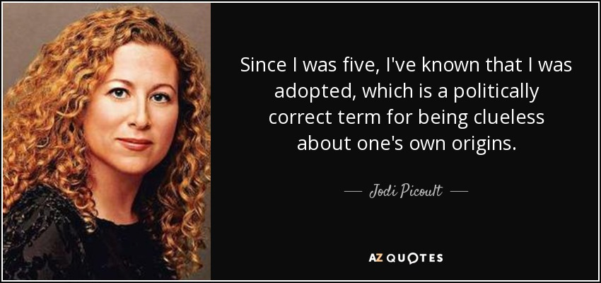 Since I was five, I've known that I was adopted, which is a politically correct term for being clueless about one's own origins. - Jodi Picoult