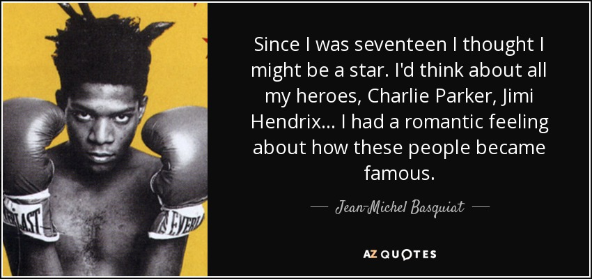 Since I was seventeen I thought I might be a star. I'd think about all my heroes, Charlie Parker, Jimi Hendrix... I had a romantic feeling about how these people became famous. - Jean-Michel Basquiat