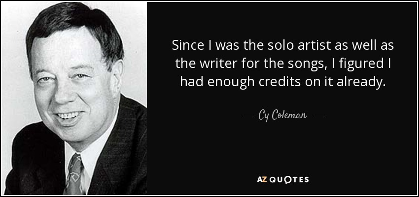 Since I was the solo artist as well as the writer for the songs, I figured I had enough credits on it already. - Cy Coleman