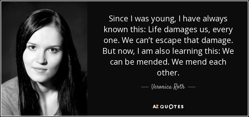 Since I was young, I have always known this: Life damages us, every one. We can't escape that damage. But now, I am also learning this: We can be mended. We mend each other - Veronica Roth