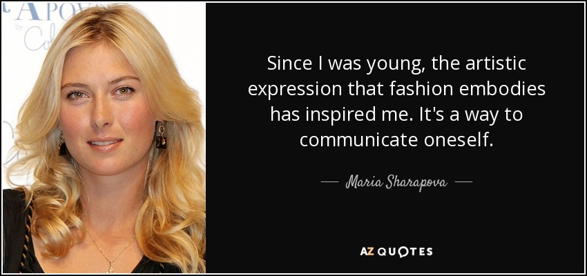 Since I was young, the artistic expression that fashion embodies has inspired me. It's a way to communicate oneself. - Maria Sharapova