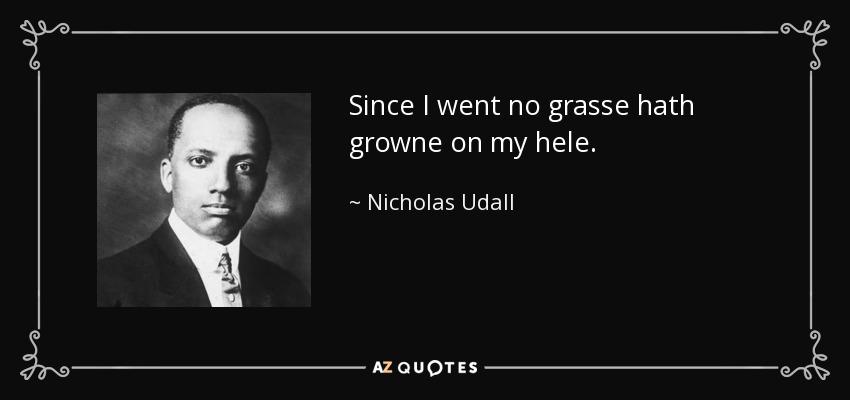 Since I went no grasse hath growne on my hele. - Nicholas Udall