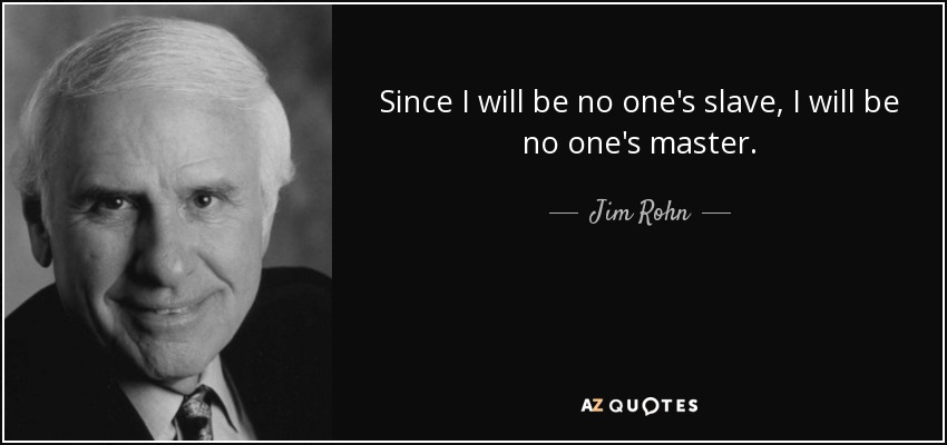 Since I will be no one's slave, I will be no one's master. - Jim Rohn