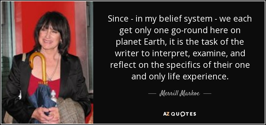 Since - in my belief system - we each get only one go-round here on planet Earth, it is the task of the writer to interpret, examine, and reflect on the specifics of their one and only life experience. - Merrill Markoe