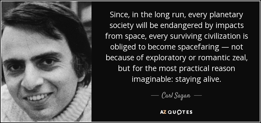 Since, in the long run, every planetary society will be endangered by impacts from space, every surviving civilization is obliged to become spacefaring — not because of exploratory or romantic zeal, but for the most practical reason imaginable: staying alive. - Carl Sagan