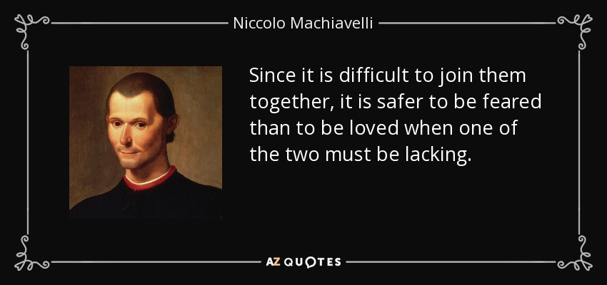 Since it is difficult to join them together, it is safer to be feared than to be loved when one of the two must be lacking. - Niccolo Machiavelli