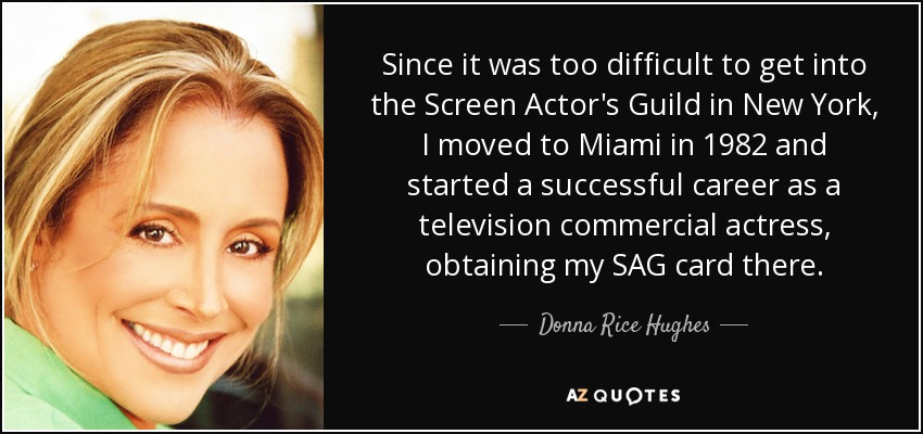 Since it was too difficult to get into the Screen Actor's Guild in New York, I moved to Miami in 1982 and started a successful career as a television commercial actress, obtaining my SAG card there. - Donna Rice Hughes