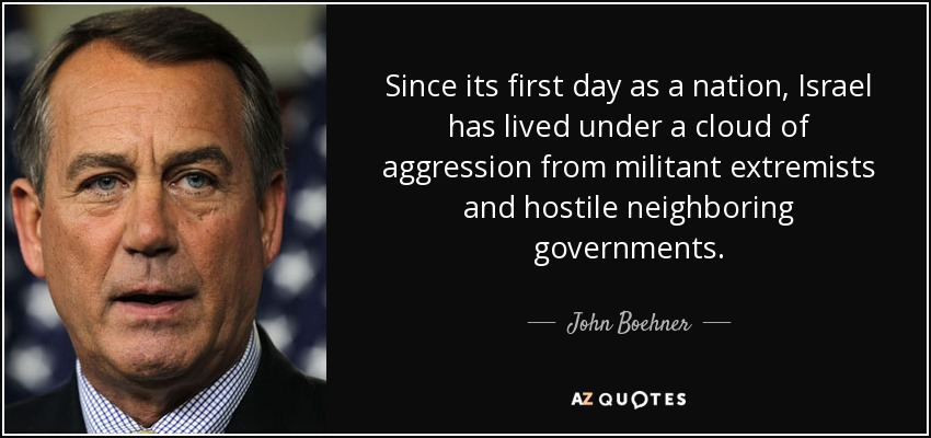 Since its first day as a nation, Israel has lived under a cloud of aggression from militant extremists and hostile neighboring governments. - John Boehner