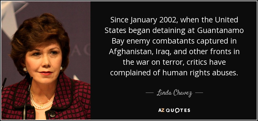 Since January 2002, when the United States began detaining at Guantanamo Bay enemy combatants captured in Afghanistan, Iraq, and other fronts in the war on terror, critics have complained of human rights abuses. - Linda Chavez