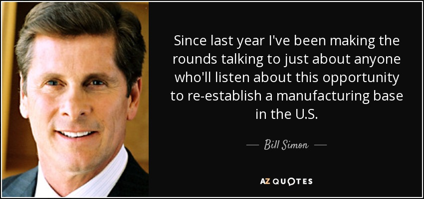 Since last year I've been making the rounds talking to just about anyone who'll listen about this opportunity to re-establish a manufacturing base in the U.S. - Bill Simon