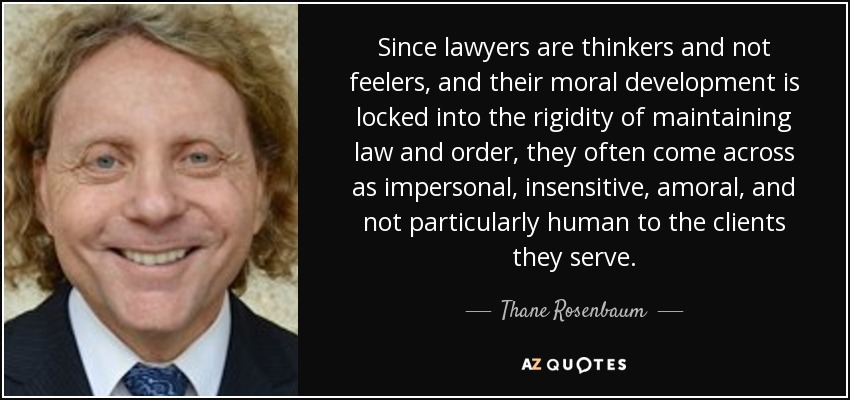 Since lawyers are thinkers and not feelers, and their moral development is locked into the rigidity of maintaining law and order, they often come across as impersonal, insensitive, amoral, and not particularly human to the clients they serve. - Thane Rosenbaum