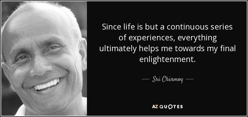 Since life is but a continuous series of experiences, everything ultimately helps me towards my final enlightenment. - Sri Chinmoy