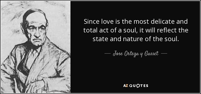 Since love is the most delicate and total act of a soul, it will reflect the state and nature of the soul. - Jose Ortega y Gasset