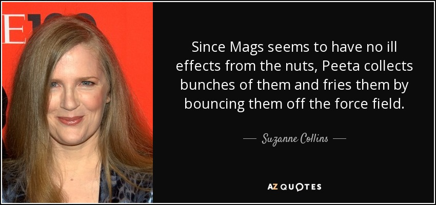 Since Mags seems to have no ill effects from the nuts, Peeta collects bunches of them and fries them by bouncing them off the force field. - Suzanne Collins