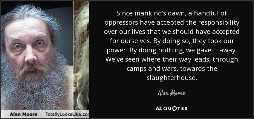 Since mankind's dawn, a handful of oppressors have accepted the responsibility over our lives that we should have accepted for ourselves. By doing so, they took our power. By doing nothing, we gave it away. We've seen where their way leads, through camps and wars, towards the slaughterhouse. - Alan Moore