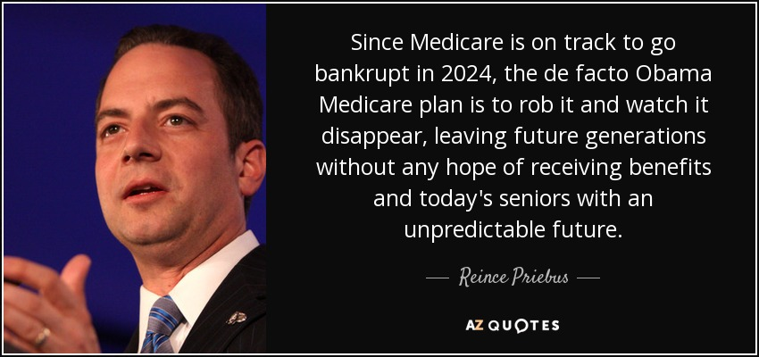 Since Medicare is on track to go bankrupt in 2024, the de facto Obama Medicare plan is to rob it and watch it disappear, leaving future generations without any hope of receiving benefits and today's seniors with an unpredictable future. - Reince Priebus