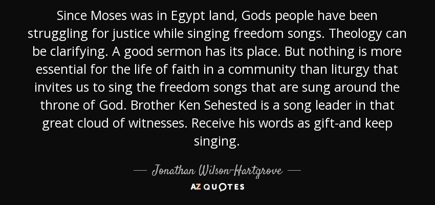 Since Moses was in Egypt land, Gods people have been struggling for justice while singing freedom songs. Theology can be clarifying. A good sermon has its place. But nothing is more essential for the life of faith in a community than liturgy that invites us to sing the freedom songs that are sung around the throne of God. Brother Ken Sehested is a song leader in that great cloud of witnesses. Receive his words as gift-and keep singing. - Jonathan Wilson-Hartgrove