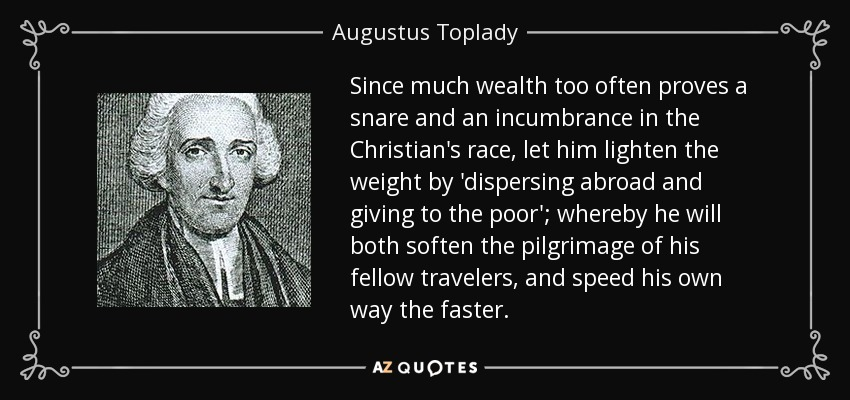 Since much wealth too often proves a snare and an incumbrance in the Christian's race, let him lighten the weight by 'dispersing abroad and giving to the poor'; whereby he will both soften the pilgrimage of his fellow travelers, and speed his own way the faster. - Augustus Toplady