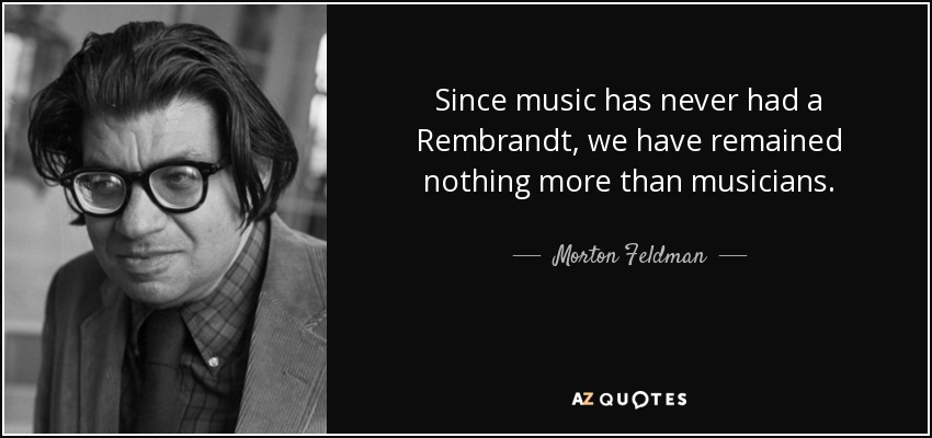 Since music has never had a Rembrandt, we have remained nothing more than musicians. - Morton Feldman