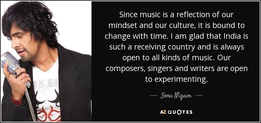 Since music is a reflection of our mindset and our culture, it is bound to change with time. I am glad that India is such a receiving country and is always open to all kinds of music. Our composers, singers and writers are open to experimenting. - Sonu Nigam