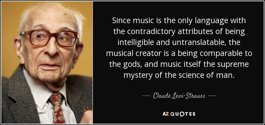 Since music is the only language with the contradictory attributes of being intelligible and untranslatable, the musical creator is a being comparable to the gods, and music itself the supreme mystery of the science of man. - Claude Levi-Strauss