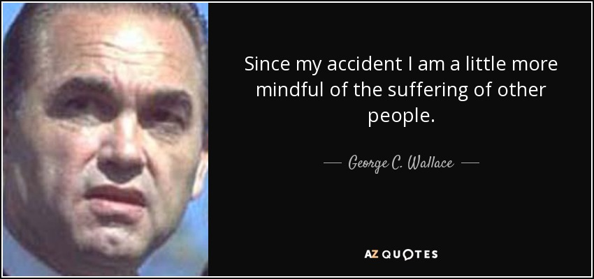 Since my accident I am a little more mindful of the suffering of other people. - George C. Wallace