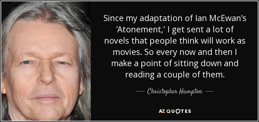Since my adaptation of Ian McEwan's 'Atonement,' I get sent a lot of novels that people think will work as movies. So every now and then I make a point of sitting down and reading a couple of them. - Christopher Hampton