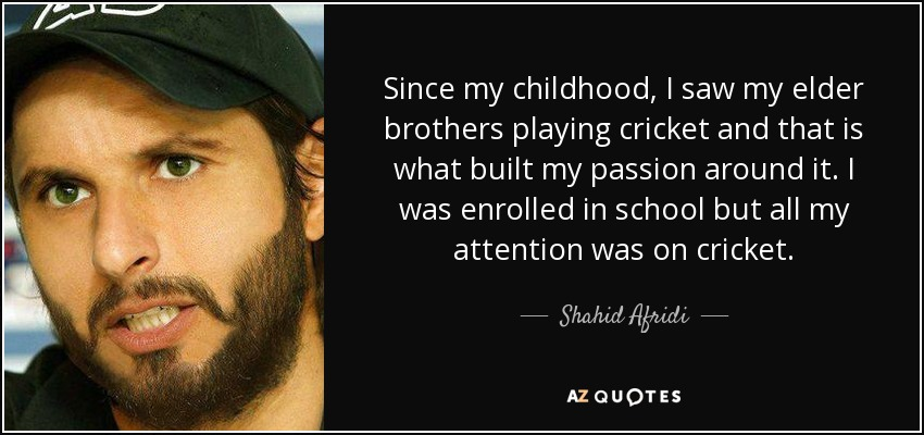 Since my childhood, I saw my elder brothers playing cricket and that is what built my passion around it. I was enrolled in school but all my attention was on cricket. - Shahid Afridi
