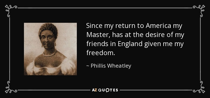 Since my return to America my Master, has at the desire of my friends in England given me my freedom. - Phillis Wheatley