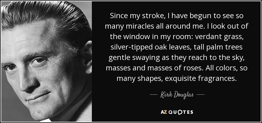 Since my stroke, I have begun to see so many miracles all around me. I look out of the window in my room: verdant grass, silver-tipped oak leaves, tall palm trees gentle swaying as they reach to the sky, masses and masses of roses. All colors, so many shapes, exquisite fragrances. - Kirk Douglas