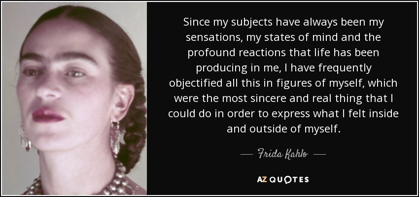 Since my subjects have always been my sensations, my states of mind and the profound reactions that life has been producing in me, I have frequently objectified all this in figures of myself, which were the most sincere and real thing that I could do in order to express what I felt inside and outside of myself. - Frida Kahlo