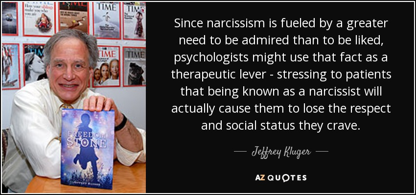 Since narcissism is fueled by a greater need to be admired than to be liked, psychologists might use that fact as a therapeutic lever - stressing to patients that being known as a narcissist will actually cause them to lose the respect and social status they crave. - Jeffrey Kluger