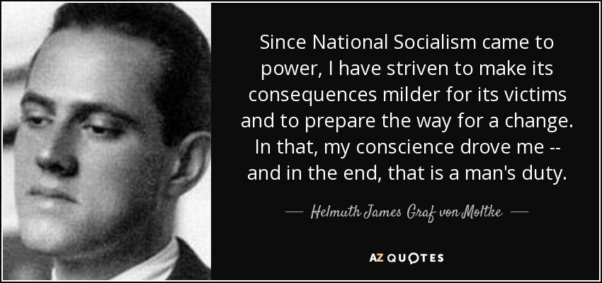 Since National Socialism came to power, I have striven to make its consequences milder for its victims and to prepare the way for a change. In that, my conscience drove me -- and in the end, that is a man's duty. - Helmuth James Graf von Moltke