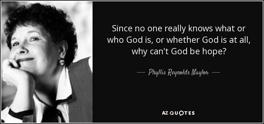 Since no one really knows what or who God is, or whether God is at all, why can't God be hope? - Phyllis Reynolds Naylor