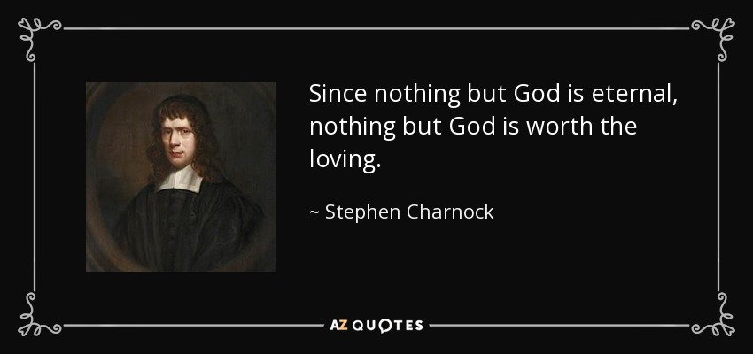 Since nothing but God is eternal, nothing but God is worth the loving. - Stephen Charnock