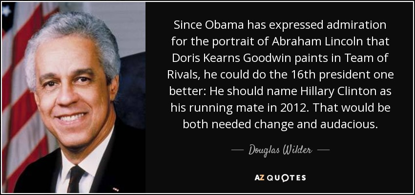 Since Obama has expressed admiration for the portrait of Abraham Lincoln that Doris Kearns Goodwin paints in Team of Rivals, he could do the 16th president one better: He should name Hillary Clinton as his running mate in 2012. That would be both needed change and audacious. - Douglas Wilder
