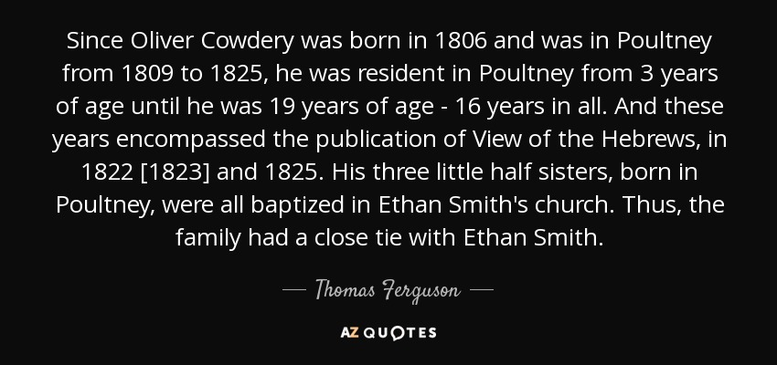Since Oliver Cowdery was born in 1806 and was in Poultney from 1809 to 1825, he was resident in Poultney from 3 years of age until he was 19 years of age - 16 years in all. And these years encompassed the publication of View of the Hebrews, in 1822 [1823] and 1825. His three little half sisters, born in Poultney, were all baptized in Ethan Smith's church. Thus, the family had a close tie with Ethan Smith. - Thomas Ferguson