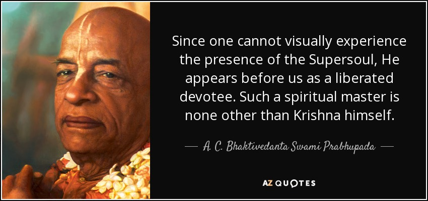 Since one cannot visually experience the presence of the Supersoul, He appears before us as a liberated devotee. Such a spiritual master is none other than Krishna himself. - A. C. Bhaktivedanta Swami Prabhupada