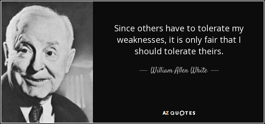 Since others have to tolerate my weaknesses, it is only fair that I should tolerate theirs. - William Allen White