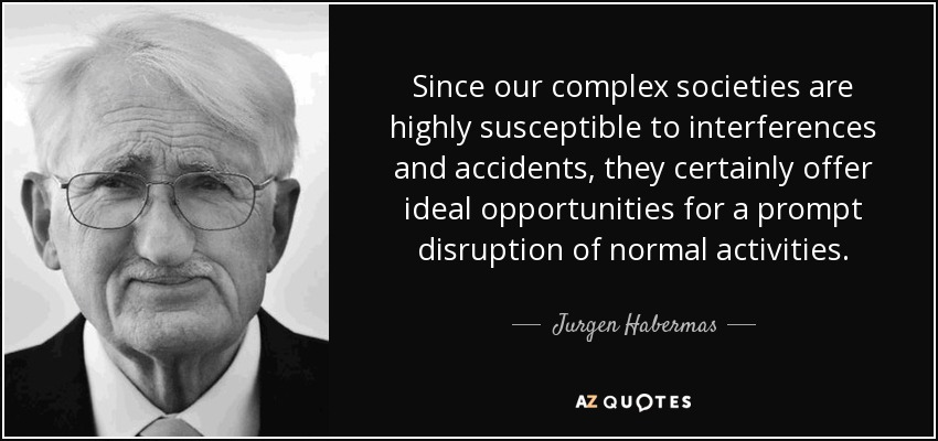 Since our complex societies are highly susceptible to interferences and accidents, they certainly offer ideal opportunities for a prompt disruption of normal activities. - Jurgen Habermas