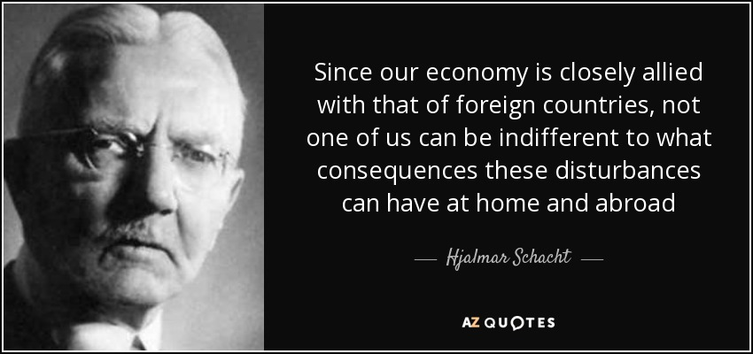 Since our economy is closely allied with that of foreign countries, not one of us can be indifferent to what consequences these disturbances can have at home and abroad - Hjalmar Schacht